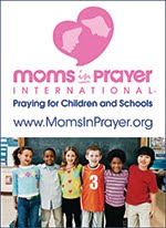Moms, are you concerned about your children? Experience the joy and peace that comes from pouring out your heart to God alongside other moms. Moms in Prayer International has groups praying for children and schools in more than 140 countries. Visit www.MomsInPrayer.org to find or start a group.